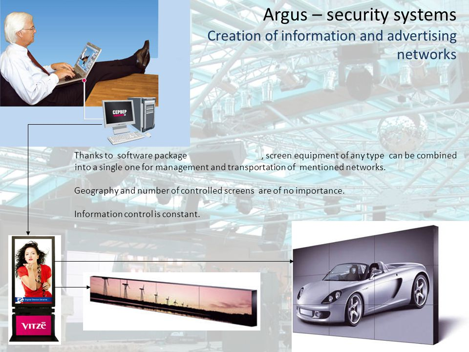 Argus – security systems Creation of information and advertising networks Thanks to software package, screen equipment of any type can be combined into a single one for management and transportation of mentioned networks.