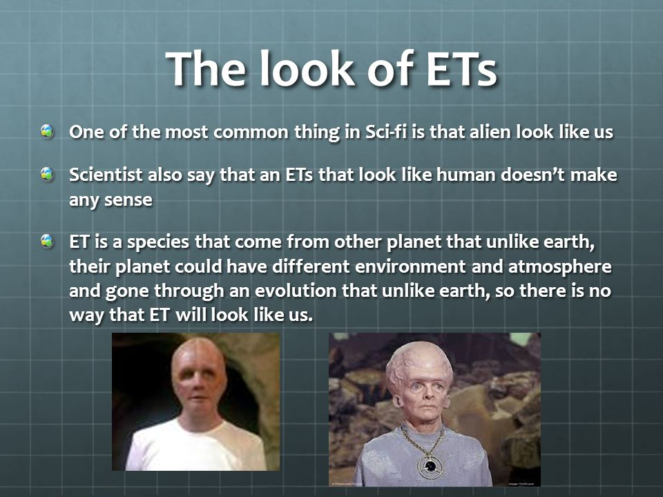 The look of ETs One of the most common thing in Sci-fi is that alien look like us Scientist also say that an ETs that look like human doesnt make any sense ET is a species that come from other planet that unlike earth, their planet could have different environment and atmosphere and gone through an evolution that unlike earth, so there is no way that ET will look like us.