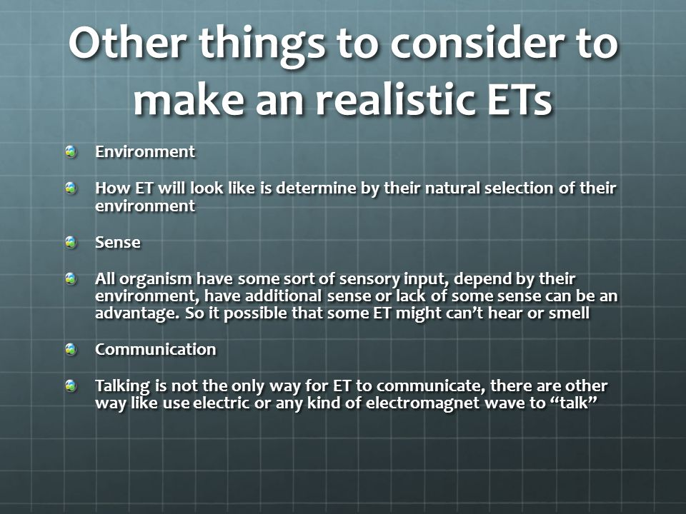 Other things to consider to make an realistic ETs Environment How ET will look like is determine by their natural selection of their environment Sense All organism have some sort of sensory input, depend by their environment, have additional sense or lack of some sense can be an advantage.
