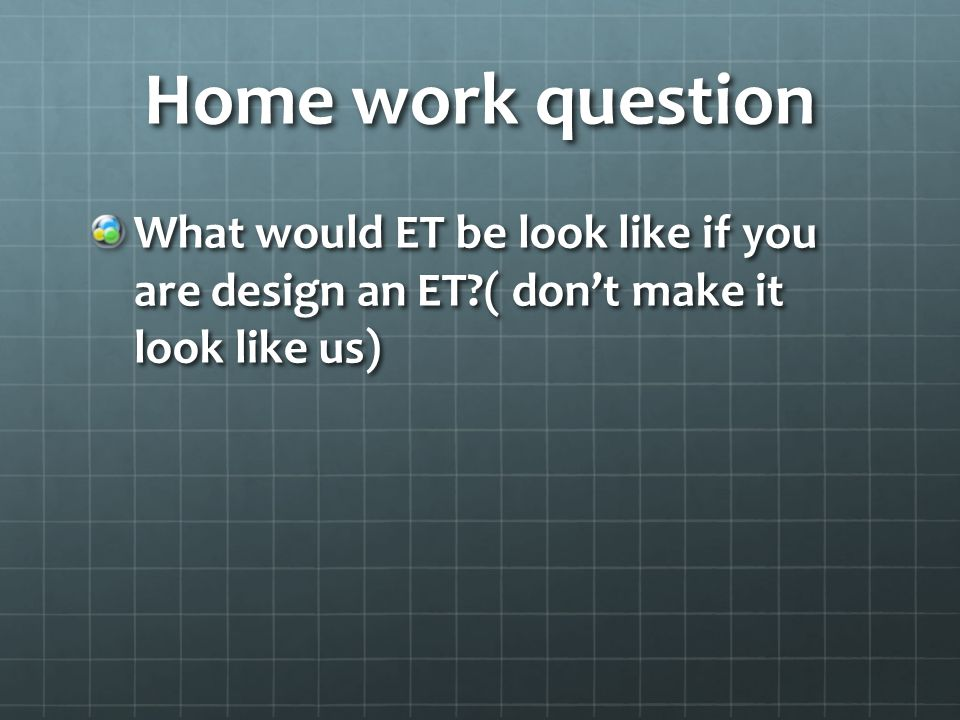 Home work question What would ET be look like if you are design an ET ( dont make it look like us)
