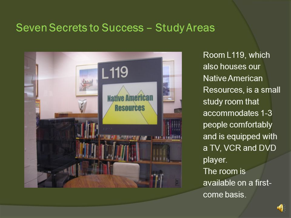 Seven Secrets to Success – Study Areas The Library offers two study rooms where you can be a little noisy.
