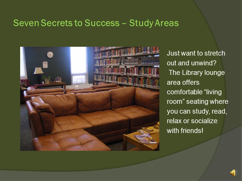 Seven Secrets to Success – Study Areas …so please plan ahead and talk to your Librarian about reserving the room for use by your group.