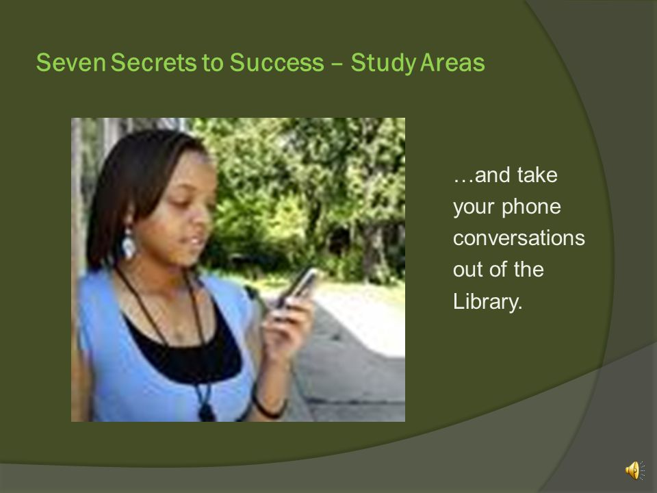 Seven Secrets to Success – Study Areas …and take your phone conversations out of the Library.