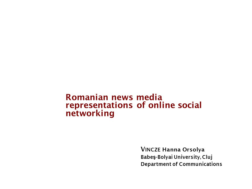 Social Media in the News Romanian news media representations of online social networking V INCZE Hanna Orsolya Babe ş -Bolyai University, Cluj Department of Communications