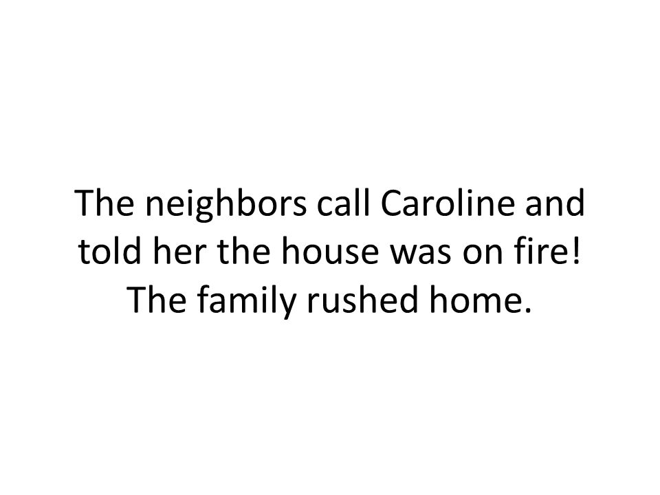 The neighbors call Caroline and told her the house was on fire! The family rushed home.