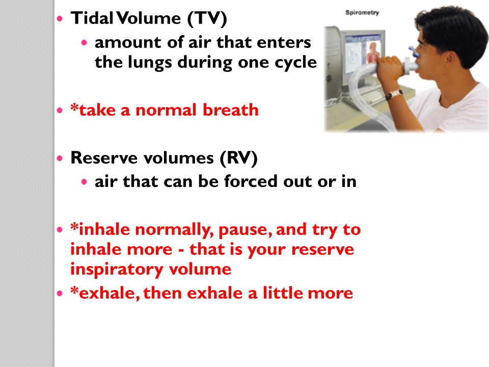 Tidal Volume (TV) amount of air that enters the lungs during one cycle *take a normal breath Reserve volumes (RV) air that can be forced out or in *in