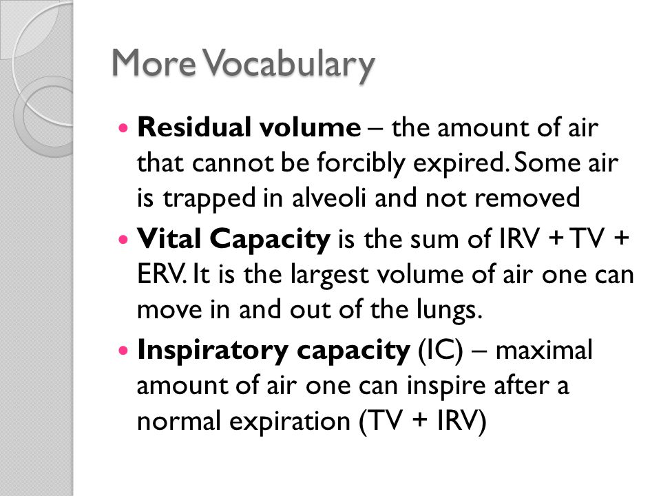 More Vocabulary Residual volume – the amount of air that cannot be forcibly expired. Some air is trapped in alveoli and not removed Vital Capacity is