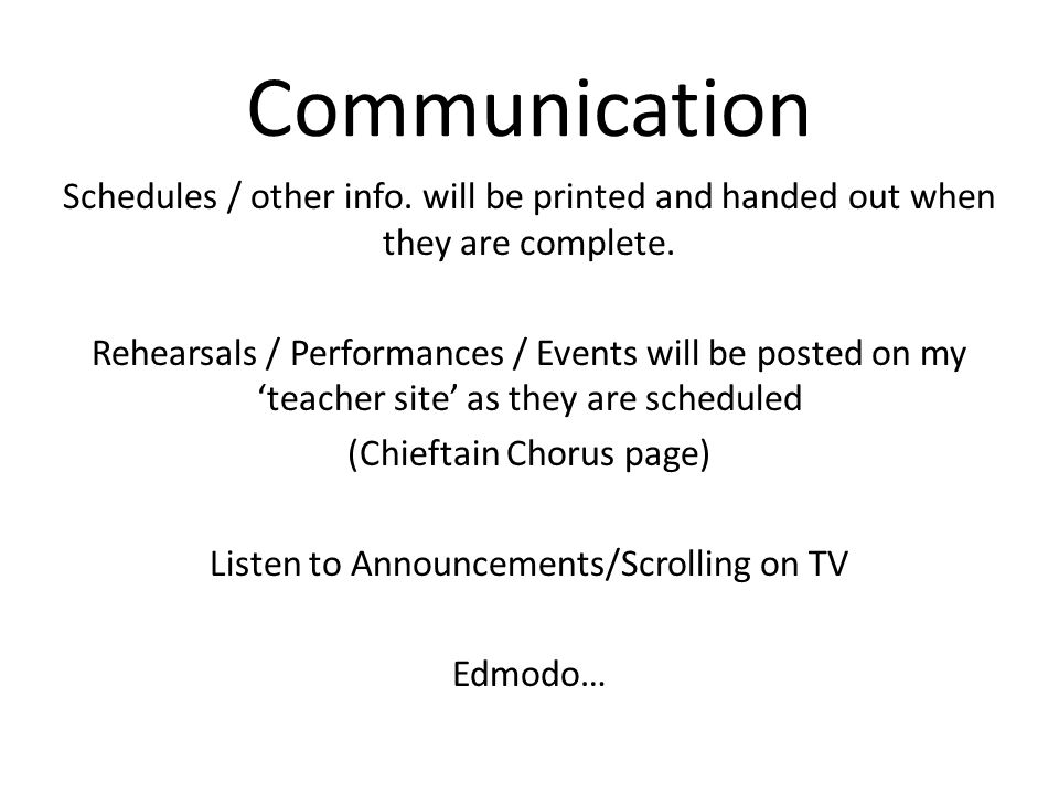 Communication Schedules / other info. will be printed and handed out when they are complete. Rehearsals / Performances / Events will be posted on my t