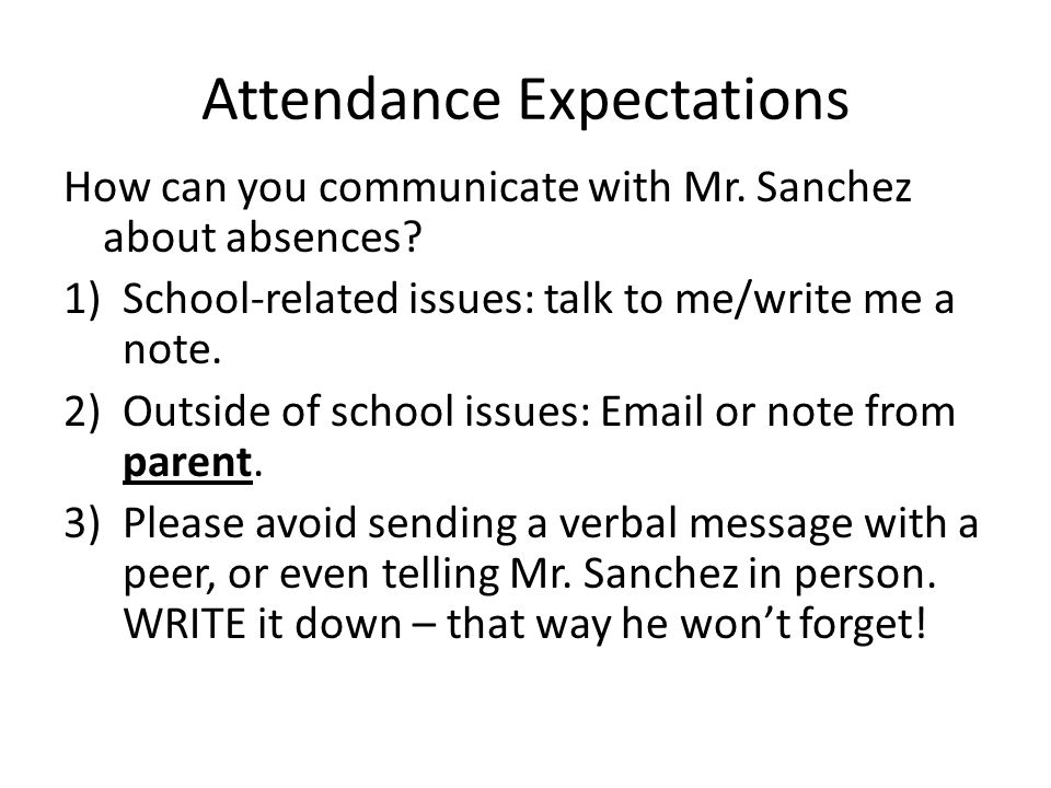 Attendance Expectations How can you communicate with Mr. Sanchez about absences? 1)School-related issues: talk to me/write me a note. 2)Outside of sch