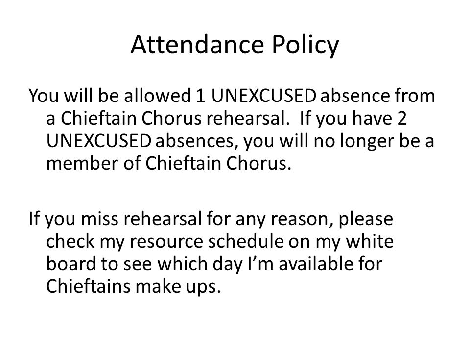Attendance Policy You will be allowed 1 UNEXCUSED absence from a Chieftain Chorus rehearsal.