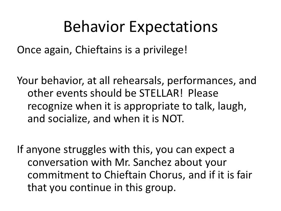 Behavior Expectations Once again, Chieftains is a privilege! Your behavior, at all rehearsals, performances, and other events should be STELLAR! Pleas