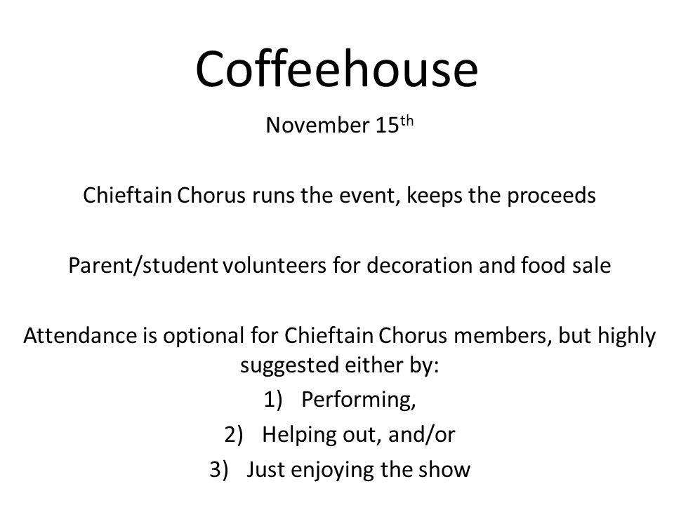 Coffeehouse November 15 th Chieftain Chorus runs the event, keeps the proceeds Parent/student volunteers for decoration and food sale Attendance is optional for Chieftain Chorus members, but highly suggested either by: 1)Performing, 2)Helping out, and/or 3)Just enjoying the show