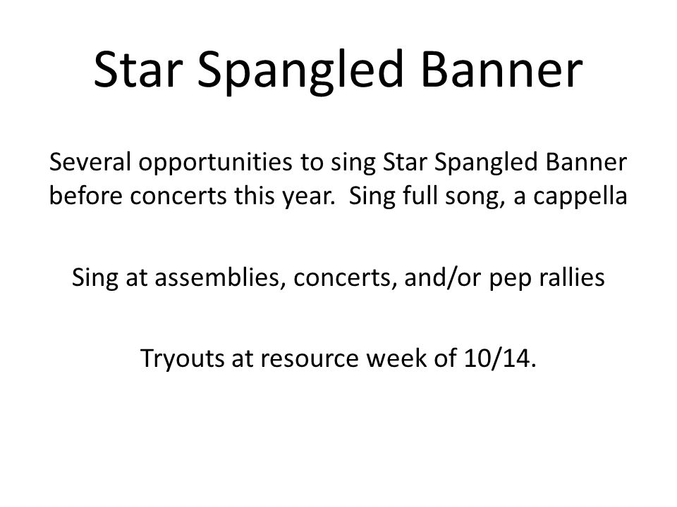 Star Spangled Banner Several opportunities to sing Star Spangled Banner before concerts this year. Sing full song, a cappella Sing at assemblies, conc