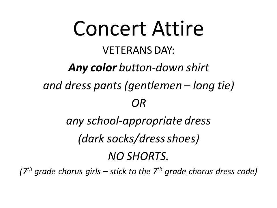 Concert Attire VETERANS DAY: Any color button-down shirt and dress pants (gentlemen – long tie) OR any school-appropriate dress (dark socks/dress shoe