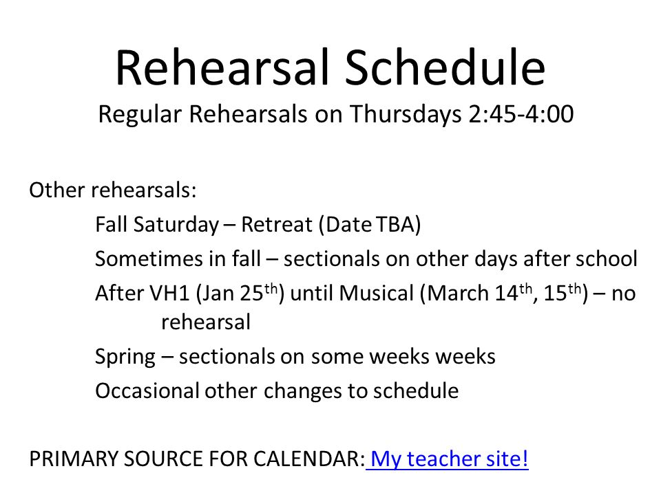 Rehearsal Schedule Regular Rehearsals on Thursdays 2:45-4:00 Other rehearsals: Fall Saturday – Retreat (Date TBA) Sometimes in fall – sectionals on other days after school After VH1 (Jan 25 th ) until Musical (March 14 th, 15 th ) – no rehearsal Spring – sectionals on some weeks weeks Occasional other changes to schedule PRIMARY SOURCE FOR CALENDAR: My teacher site.