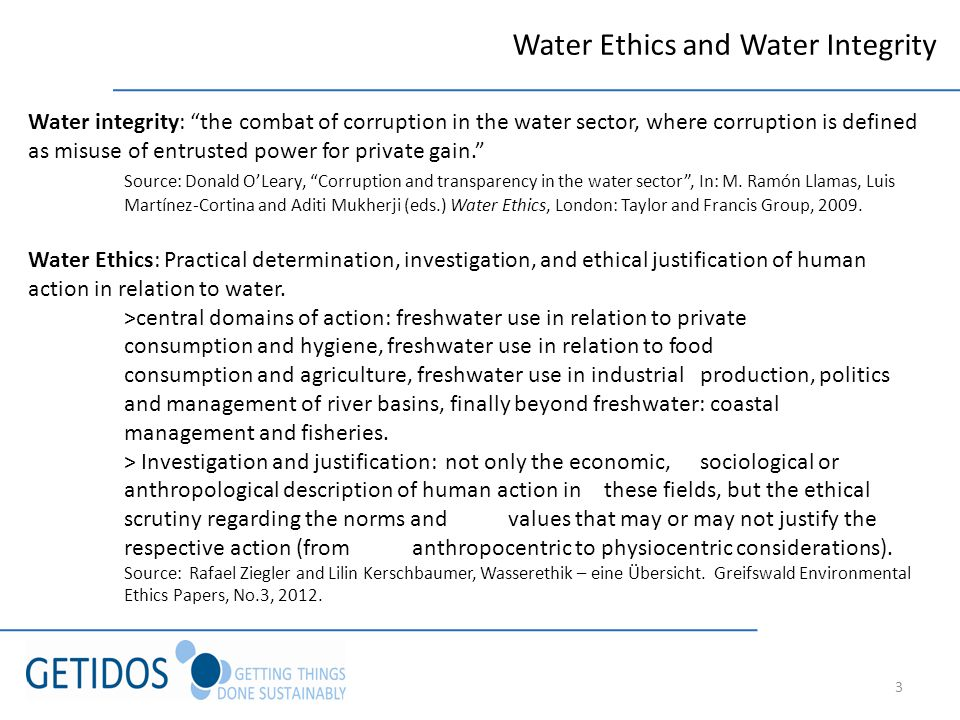 3 Water Ethics and Water Integrity Water integrity: the combat of corruption in the water sector, where corruption is defined as misuse of entrusted power for private gain.