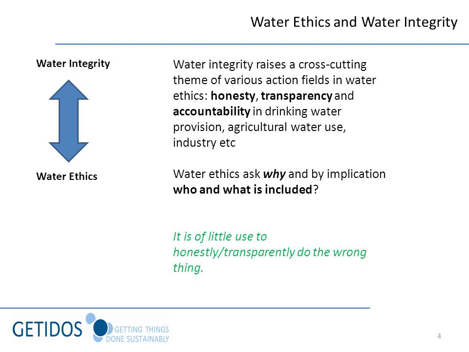 4 Water Ethics and Water Integrity Water Integrity Water Ethics Water integrity raises a cross-cutting theme of various action fields in water ethics: honesty, transparency and accountability in drinking water provision, agricultural water use, industry etc Water ethics ask why and by implication who and what is included.