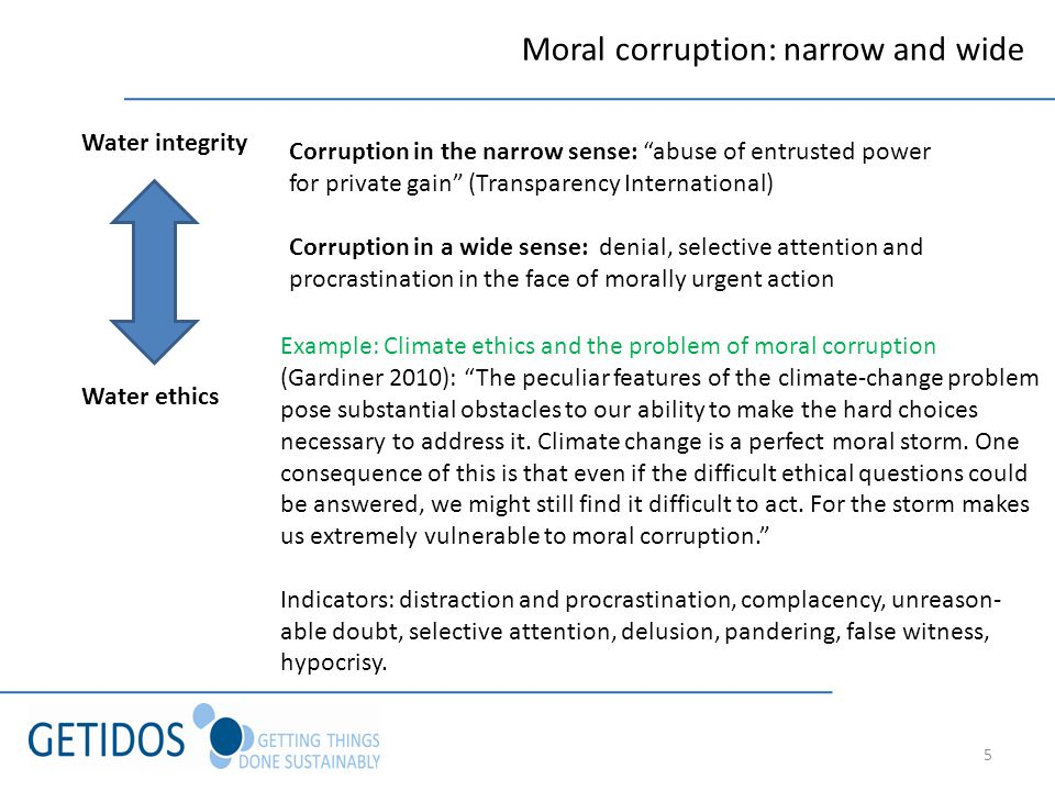 5 Moral corruption: narrow and wide Water integrity Water ethics Corruption in the narrow sense: abuse of entrusted power for private gain (Transparency International) Corruption in a wide sense: denial, selective attention and procrastination in the face of morally urgent action Example: Climate ethics and the problem of moral corruption (Gardiner 2010): The peculiar features of the climate-change problem pose substantial obstacles to our ability to make the hard choices necessary to address it.