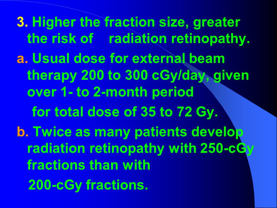 3. Higher the fraction size, greater the risk of radiation retinopathy. a. Usual dose for external beam therapy 200 to 300 cGy/day, given over 1- to 2