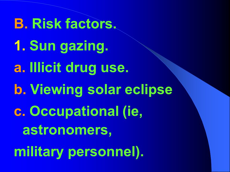 B. Risk factors. 1. Sun gazing. a. Illicit drug use. b. Viewing solar eclipse c. Occupational (ie, astronomers, military personnel).