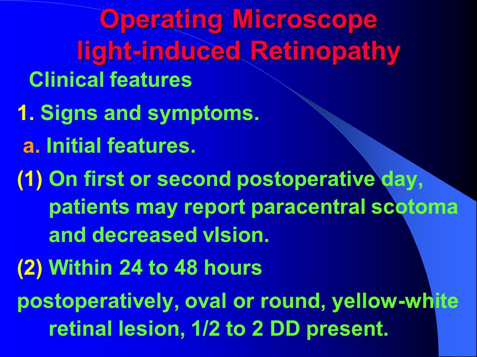 Operating Microscope light-induced Retinopathy Clinical features 1. Signs and symptoms. a. Initial features. (1) On first or second postoperative day,