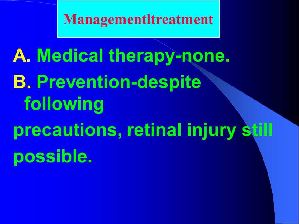 A. Medical therapy-none. B. Prevention-despite following precautions, retinal injury still possible. Managementltreatment