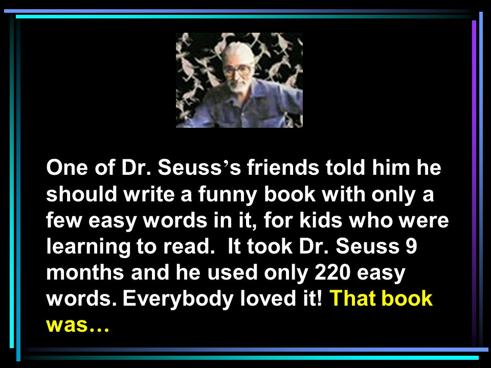 One of Dr. Seuss s friends told him he should write a funny book with only a few easy words in it, for kids who were learning to read. It took Dr. Seu