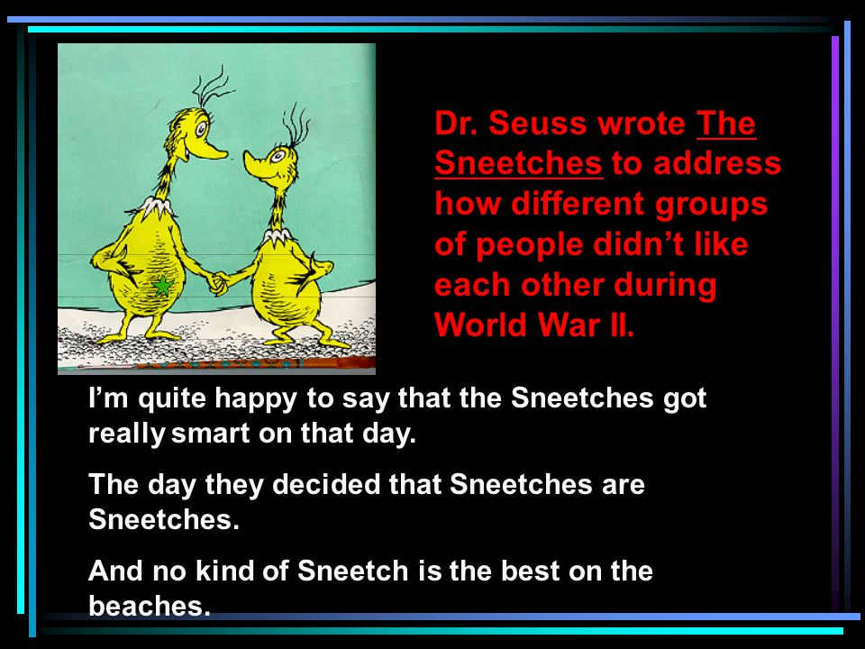 Dr. Seuss wrote The Sneetches to address how different groups of people didnt like each other during World War II. Im quite happy to say that the Snee
