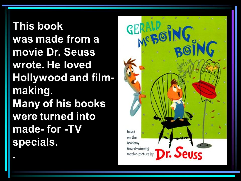 This book was made from a movie Dr. Seuss wrote. He loved Hollywood and film- making. Many of his books were turned into made- for -TV specials..