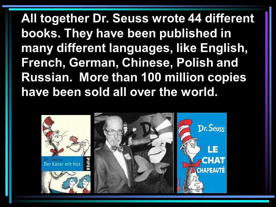 All together Dr. Seuss wrote 44 different books. They have been published in many different languages, like English, French, German, Chinese, Polish a