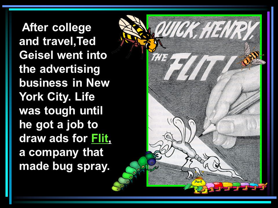 After college and travel,Ted Geisel went into the advertising business in New York City. Life was tough until he got a job to draw ads for Flit, a com