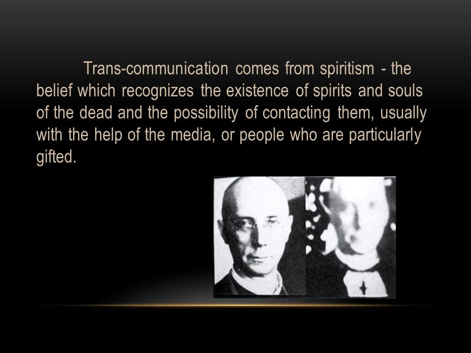 Trans-communication comes from spiritism - the belief which recognizes the existence of spirits and souls of the dead and the possibility of contacting them, usually with the help of the media, or people who are particularly gifted.