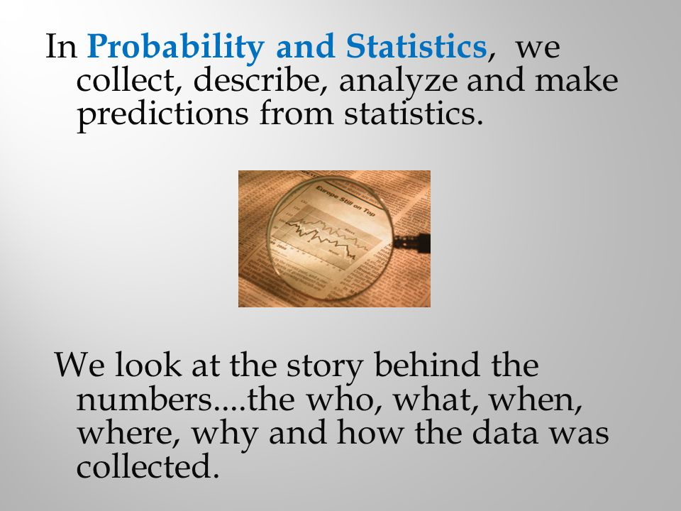 In Probability and Statistics, we collect, describe, analyze and make predictions from statistics.