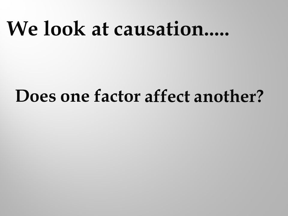 We look at causation..... affect another Does one factor