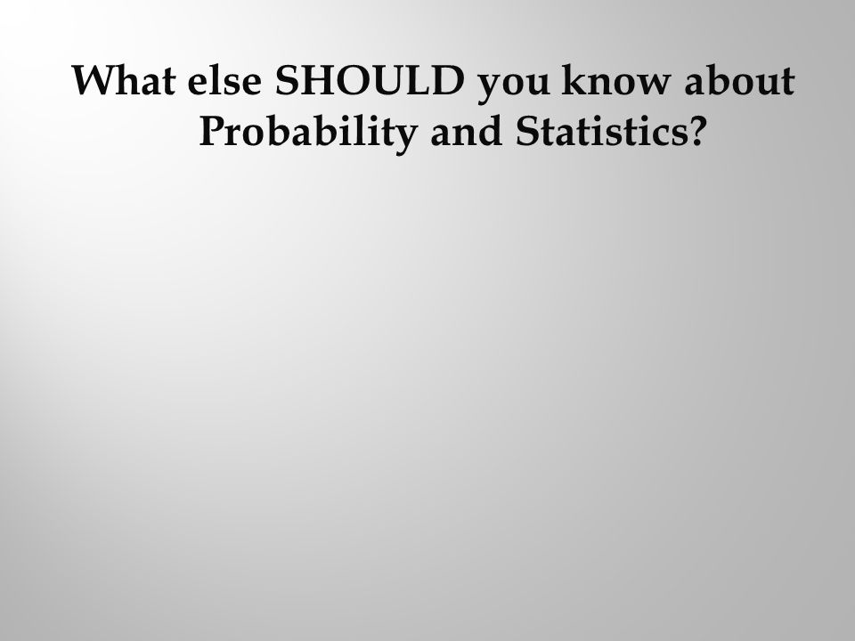 What else SHOULD you know about Probability and Statistics