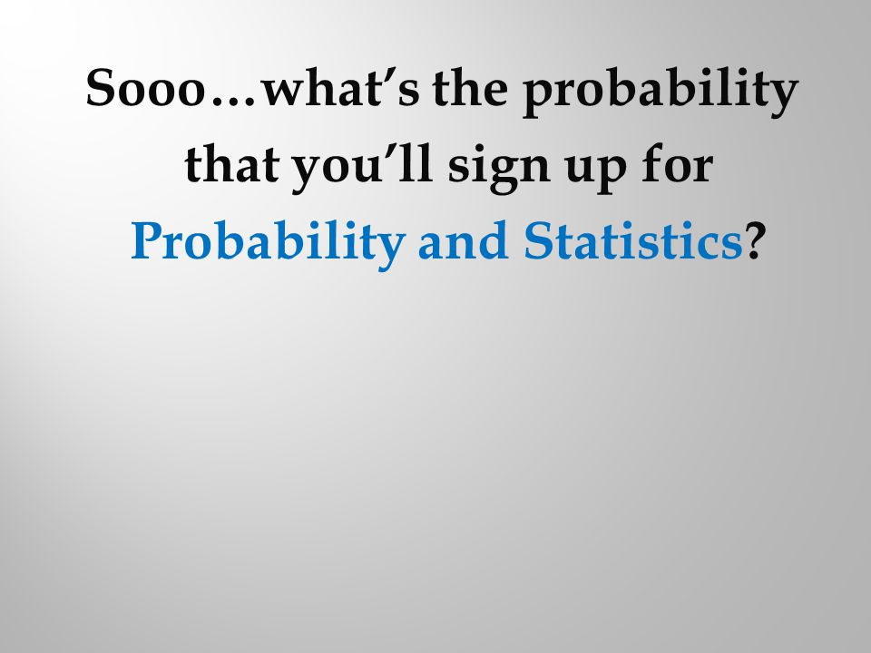 Sooo…whats the probability that youll sign up for Probability and Statistics