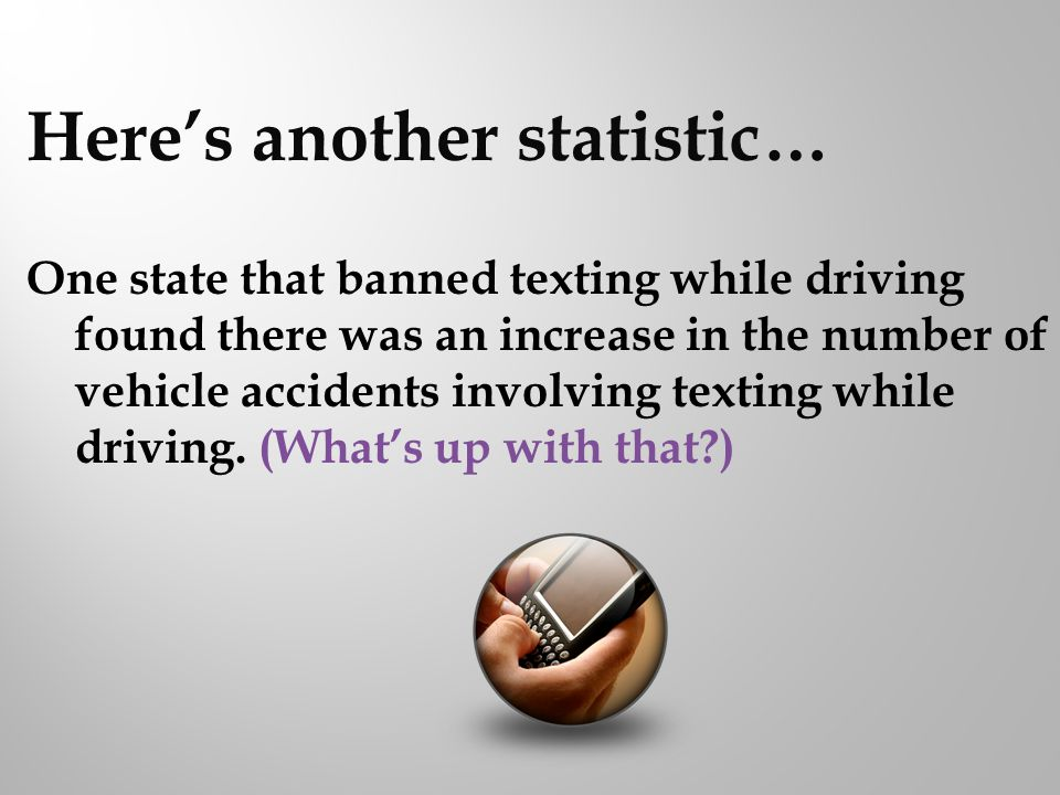 Heres another statistic… One state that banned texting while driving found there was an increase in the number of vehicle accidents involving texting while driving.