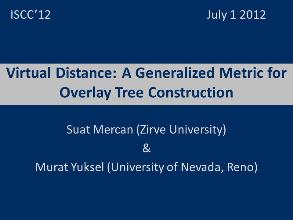 Virtual Distance: A Generalized Metric for Overlay Tree Construction ISCC12 July 1 2012 Suat Mercan (Zirve University) & Murat Yuksel (University of N