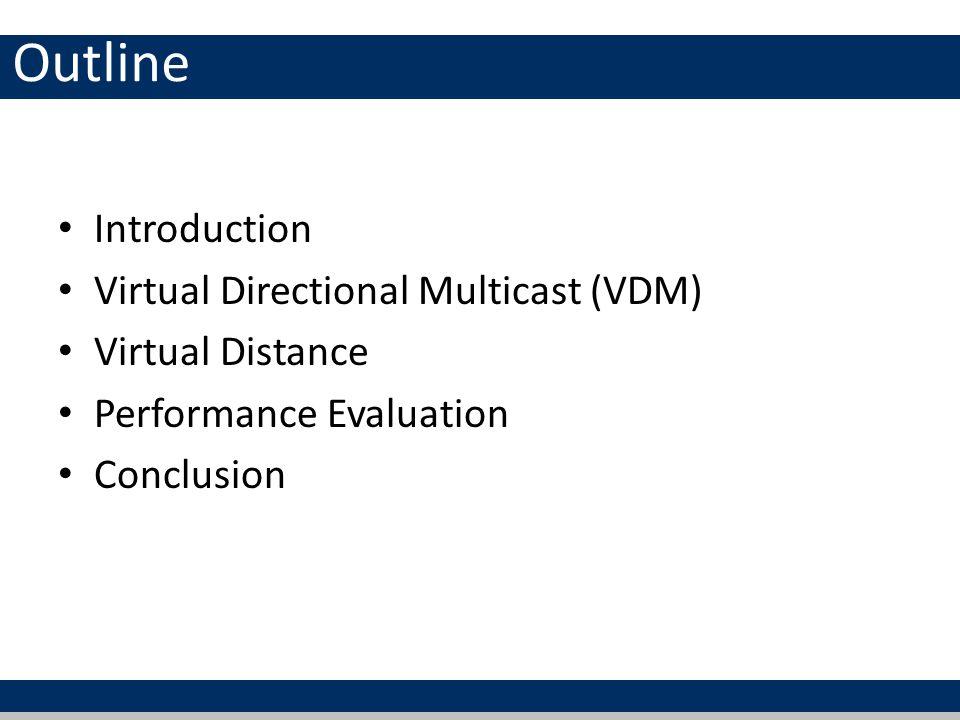 Outline Introduction Virtual Directional Multicast (VDM) Virtual Distance Performance Evaluation Conclusion