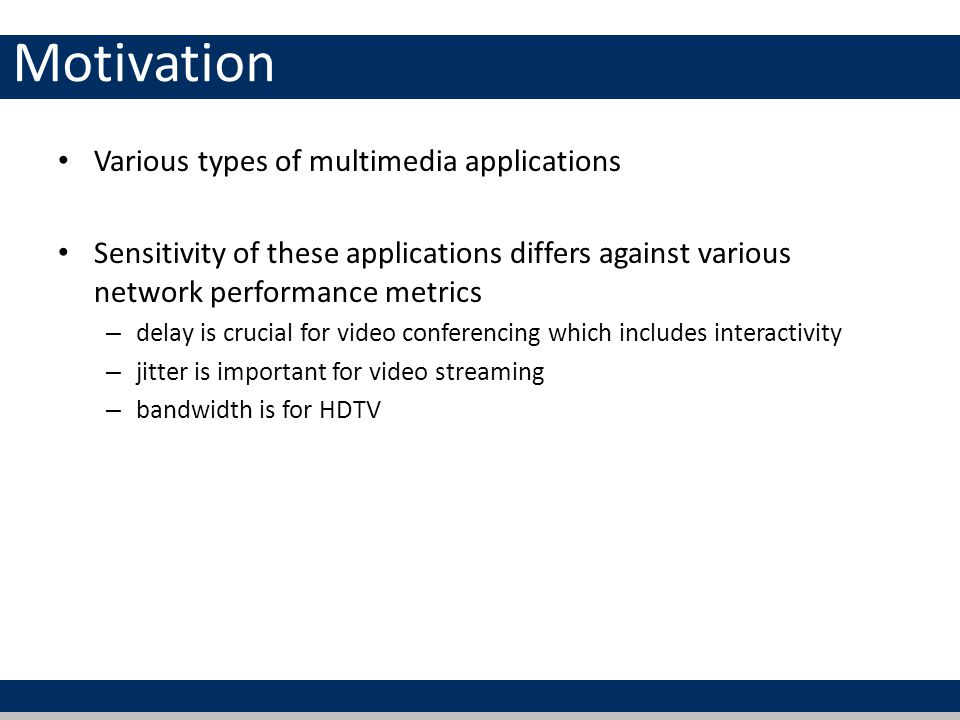 Motivation Various types of multimedia applications Sensitivity of these applications differs against various network performance metrics – delay is crucial for video conferencing which includes interactivity – jitter is important for video streaming – bandwidth is for HDTV
