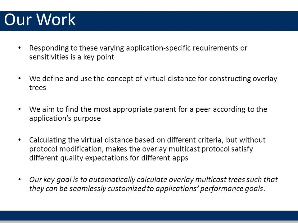 Our Work Responding to these varying application-specific requirements or sensitivities is a key point We define and use the concept of virtual distance for constructing overlay trees We aim to find the most appropriate parent for a peer according to the applications purpose Calculating the virtual distance based on different criteria, but without protocol modification, makes the overlay multicast protocol satisfy different quality expectations for different apps Our key goal is to automatically calculate overlay multicast trees such that they can be seamlessly customized to applications performance goals.
