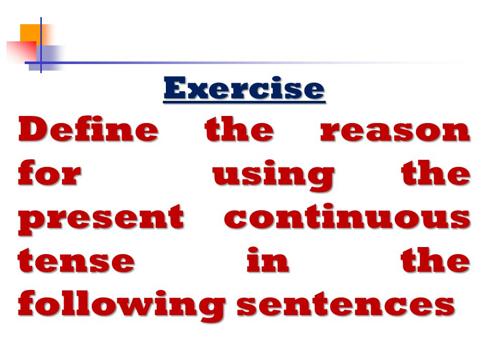 Exercise Define the reason for using the present continuous tense in the following sentences