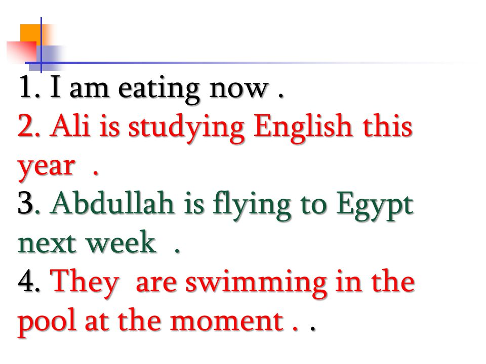 1. I am eating now. 2. Ali is studying English this year. 3. Abdullah is flying to Egypt next week. 4. They are swimming in the pool at the moment..