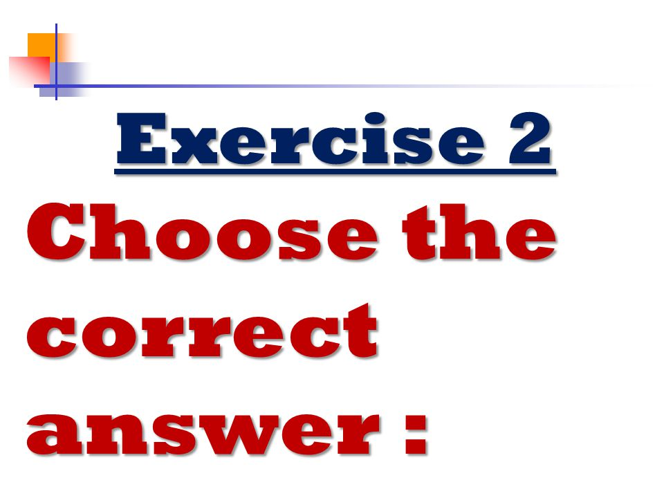 Exercise 2 Choose the correct answer :