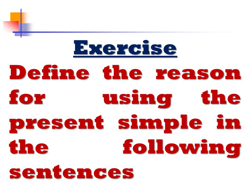 Exercise Define the reason for using the present simple in the following sentences