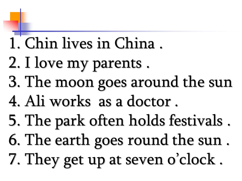 1. Chin lives in China. 2. I love my parents. 3. The moon goes around the sun 4. Ali works as a doctor. 5. The park often holds festivals. 6. The eart