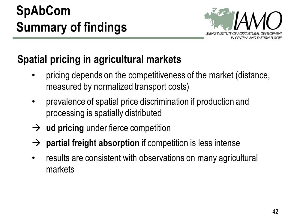 42 SpAbCom Summary of findings Spatial pricing in agricultural markets pricing depends on the competitiveness of the market (distance, measured by normalized transport costs) prevalence of spatial price discrimination if production and processing is spatially distributed ud pricing under fierce competition partial freight absorption if competition is less intense results are consistent with observations on many agricultural markets