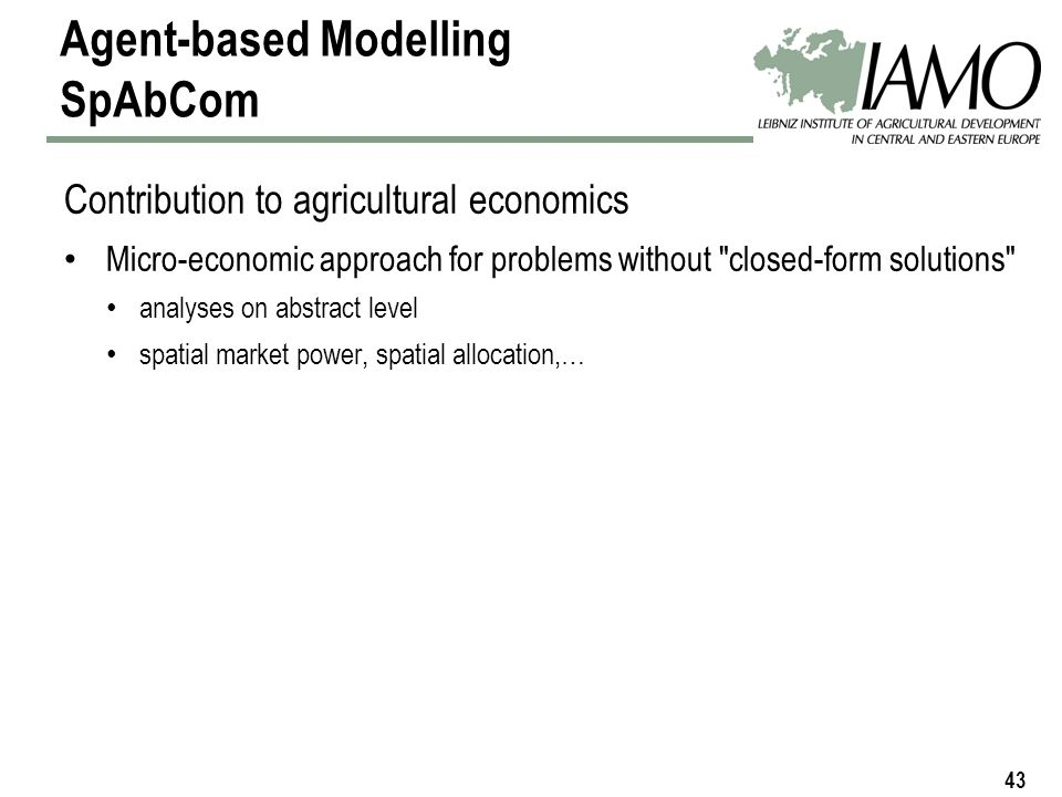 43 Agent-based Modelling SpAbCom Contribution to agricultural economics Micro-economic approach for problems without closed-form solutions analyses on abstract level spatial market power, spatial allocation,…