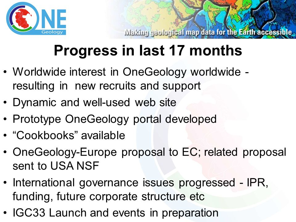 Progress in last 17 months Worldwide interest in OneGeology worldwide - resulting in new recruits and support Dynamic and well-used web site Prototype
