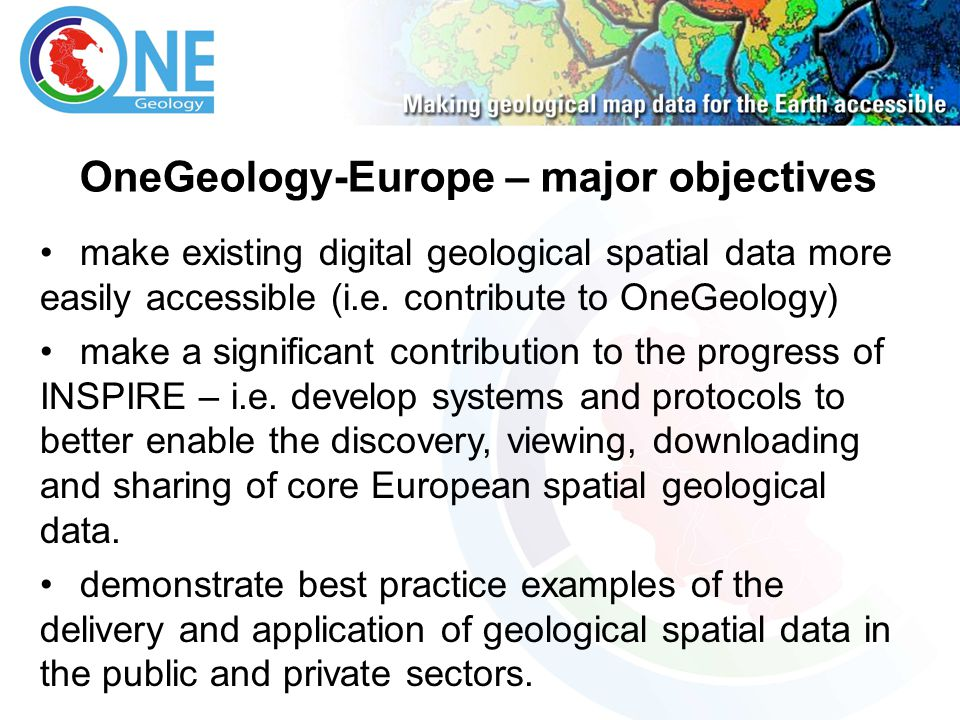 OneGeology-Europe – major objectives make existing digital geological spatial data more easily accessible (i.e. contribute to OneGeology) make a signi
